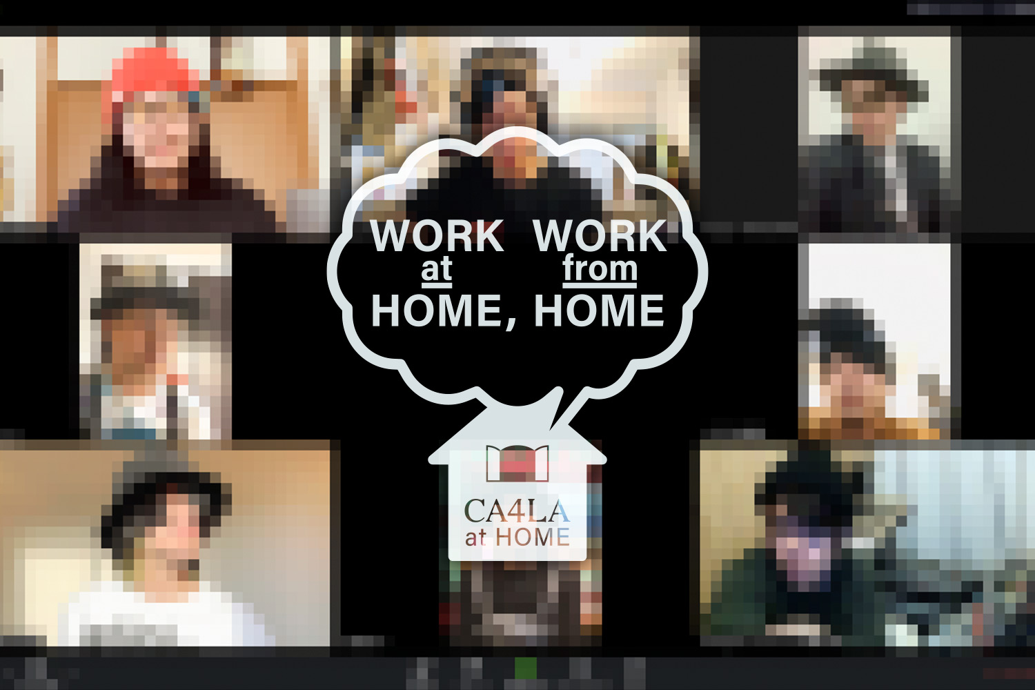 CA4LA at HOME「WORK at HOME, WORK from HOME」